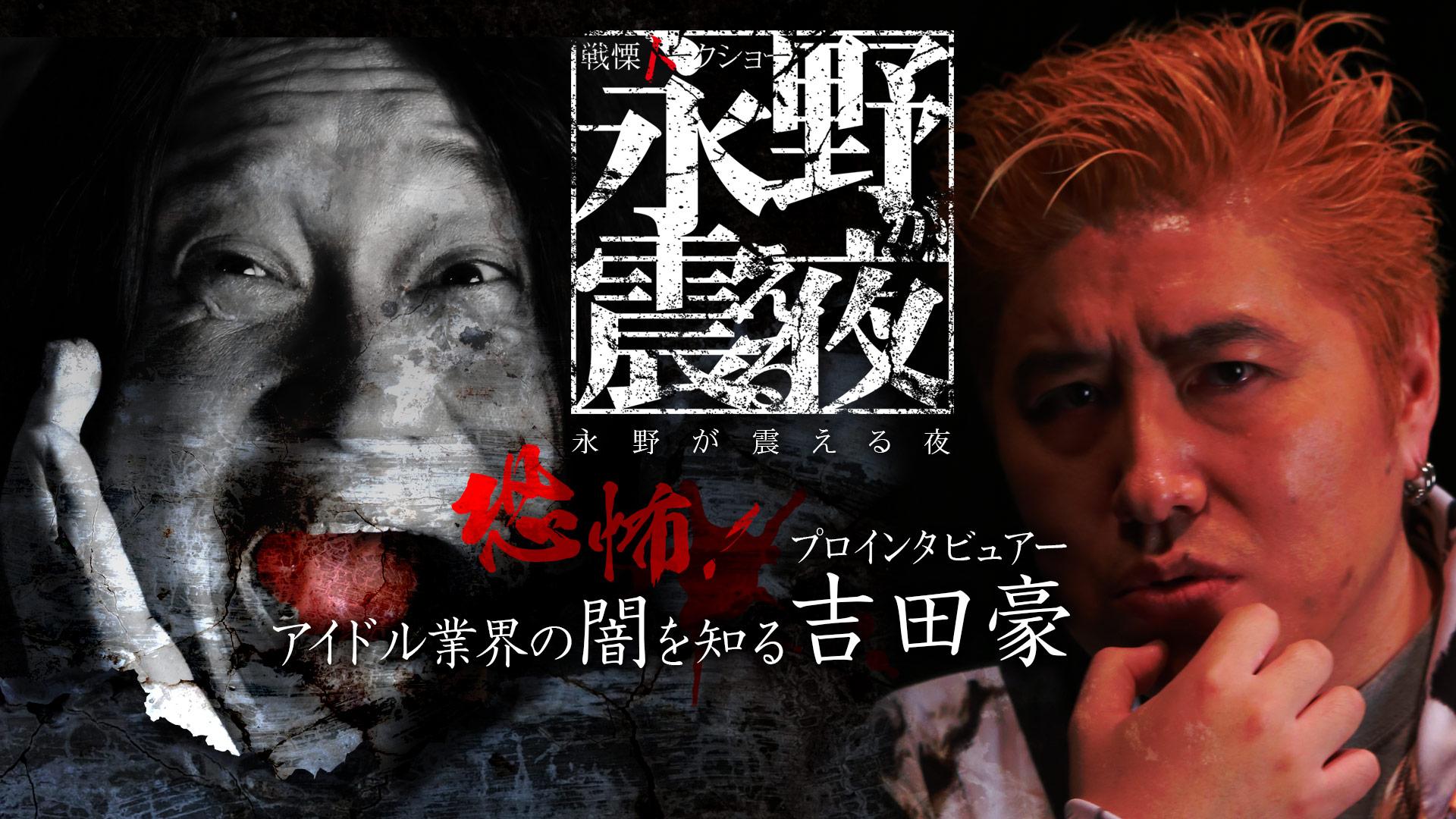 戦慄トークショー 永野が震える夜(9)~恐怖!アイドル業界の闇を知る吉田豪